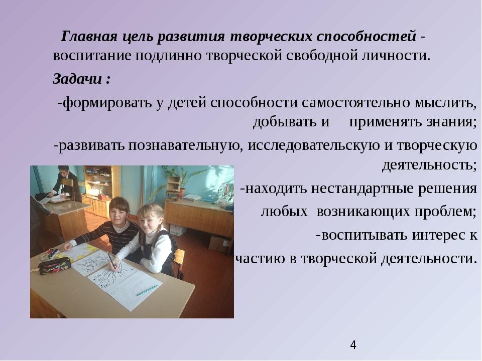 Главная цель развития творческих способностей - воспитание подлинно творчес...