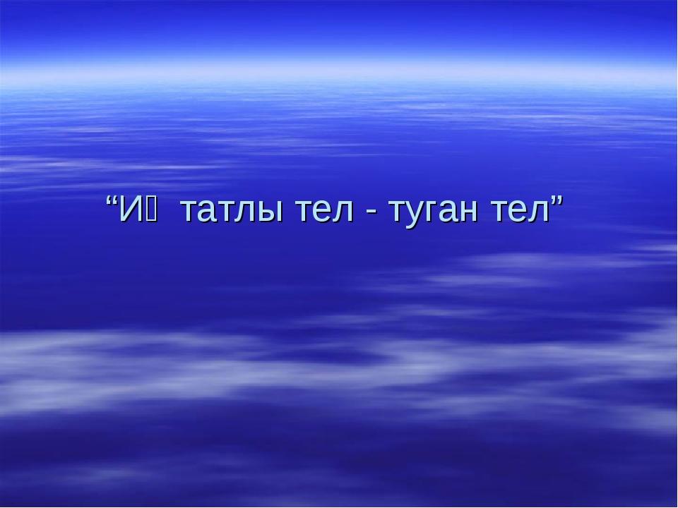 """""""Иң татлы тел - туган тел"""""""