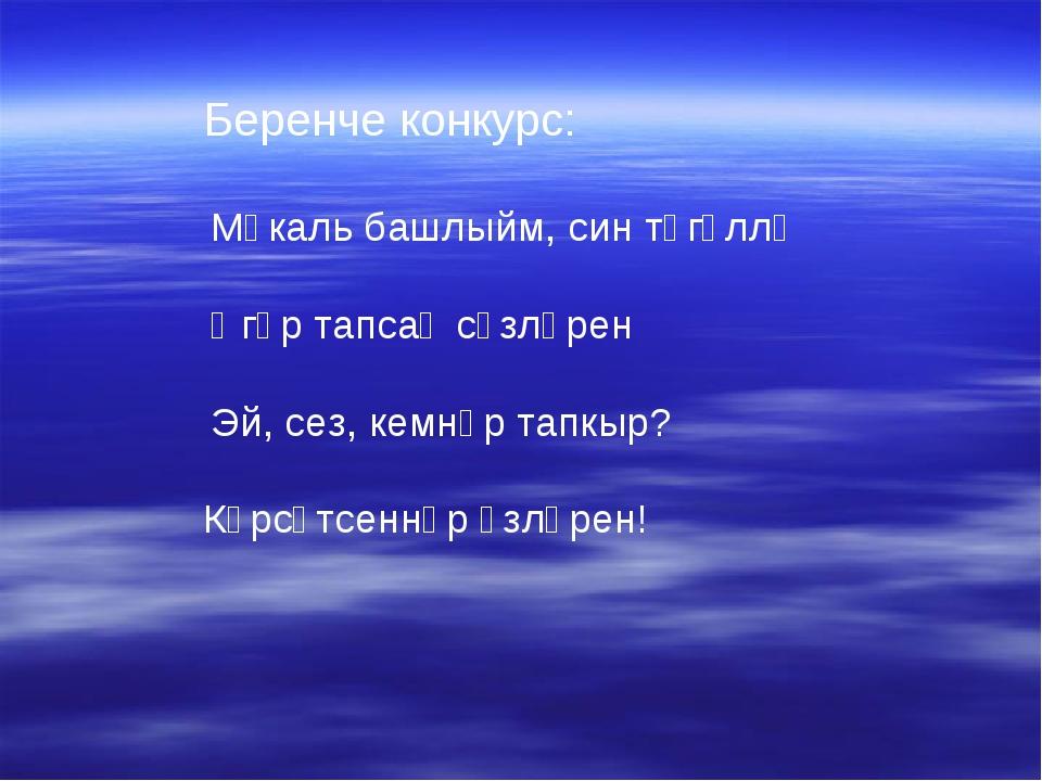 Беренче конкурс: Мәкаль башлыйм, син төгәллә Әгәр тапсаң сүзләрен Эй, сез, ке...
