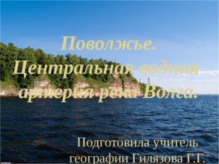 Поволжье. Центральная водная артерия река Волга. Подготовила учитель географи