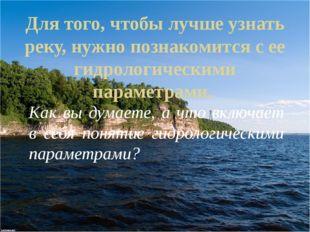 Для того, чтобы лучше узнать реку, нужно познакомится с ее гидрологическими п