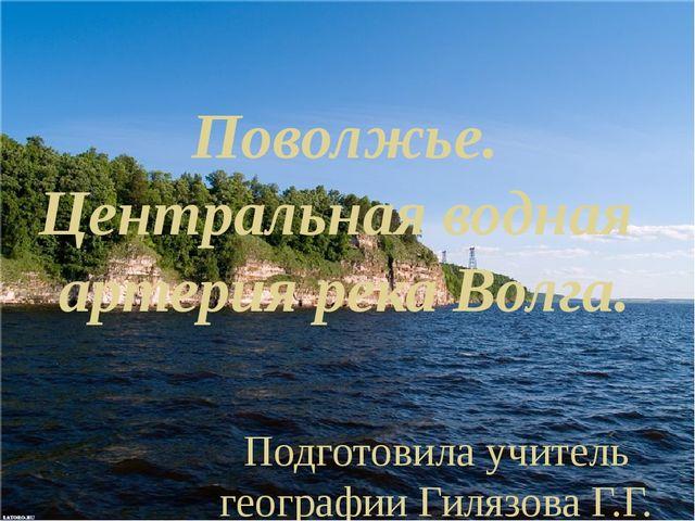 Поволжье. Центральная водная артерия река Волга. Подготовила учитель географи...