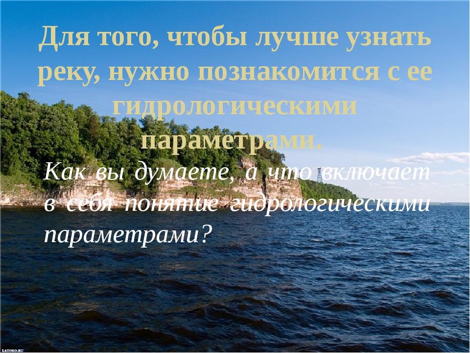 Для того, чтобы лучше узнать реку, нужно познакомится с ее гидрологическими п...