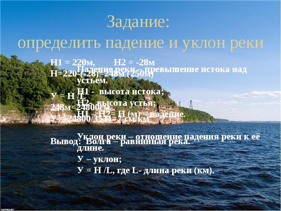 Задание: определить падение и уклон реки Падение реки – превышение истока над...