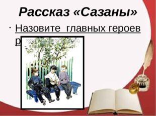 Рассказ «Сазаны» Назовите главных героев рассказа