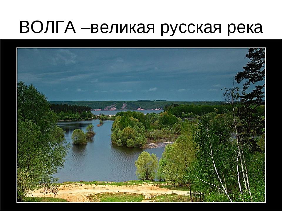 ВОЛГА –великая русская река