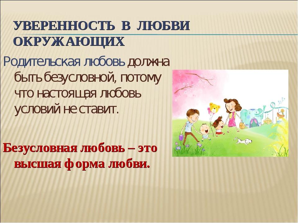 УВЕРЕННОСТЬ В ЛЮБВИ ОКРУЖАЮЩИХ Родительская любовь должна быть безусловной, п...
