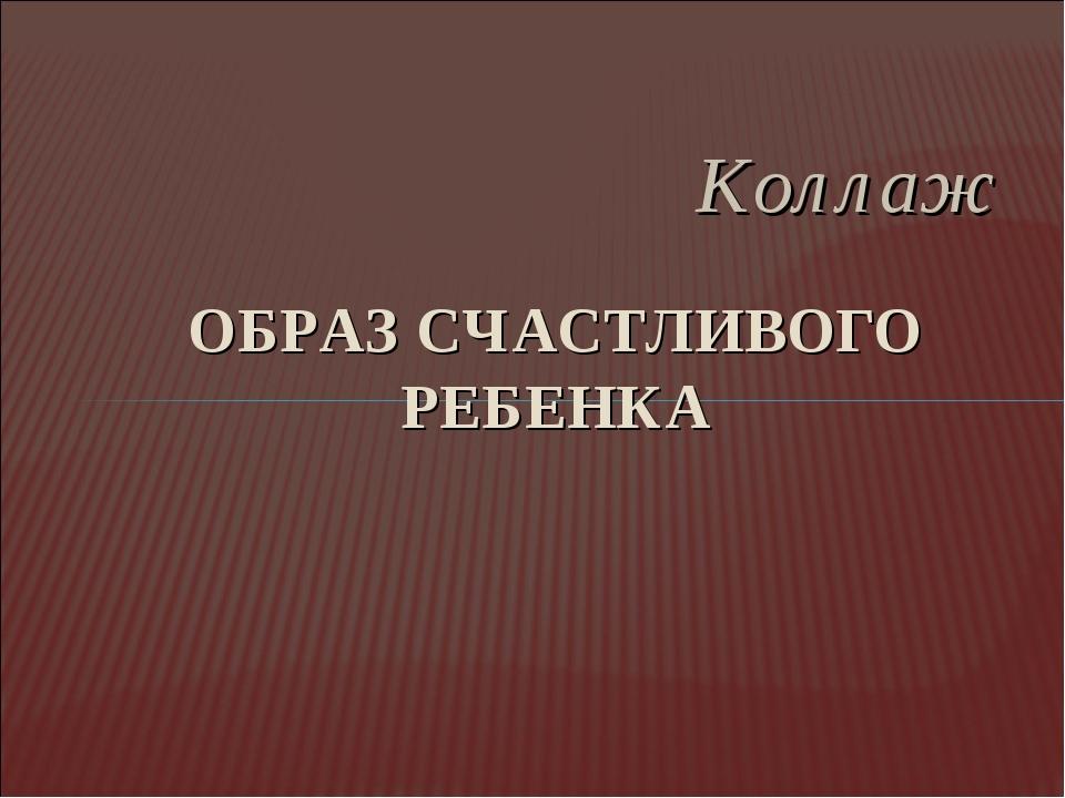 Коллаж ОБРАЗ СЧАСТЛИВОГО РЕБЕНКА