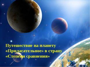 Путешествие на планету «Прилагательное» в страну «Степени сравнения»