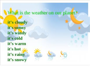 What is the weather on our planet? it's cloudy it's sunny it's windy it's col