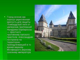 Город возник как хорошо укреплённая крепость для защиты Ломбардской лиги от и