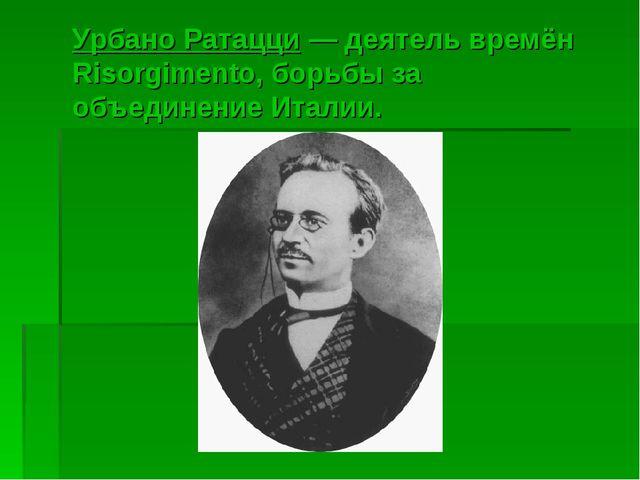 Урбано Ратацци— деятель времён Risorgimento, борьбы за объединение Италии.