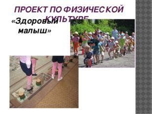 ПРОЕКТ ПО ФИЗИЧЕСКОЙ КУЛЬТУРЕ «Здоровый малыш»