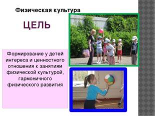 ЦЕЛЬ Формирование у детей интереса и ценностного отношения к занятиям физичес
