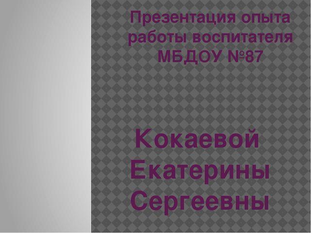 Презентация опыта работы воспитателя МБДОУ №87 Кокаевой Екатерины Сергеевны
