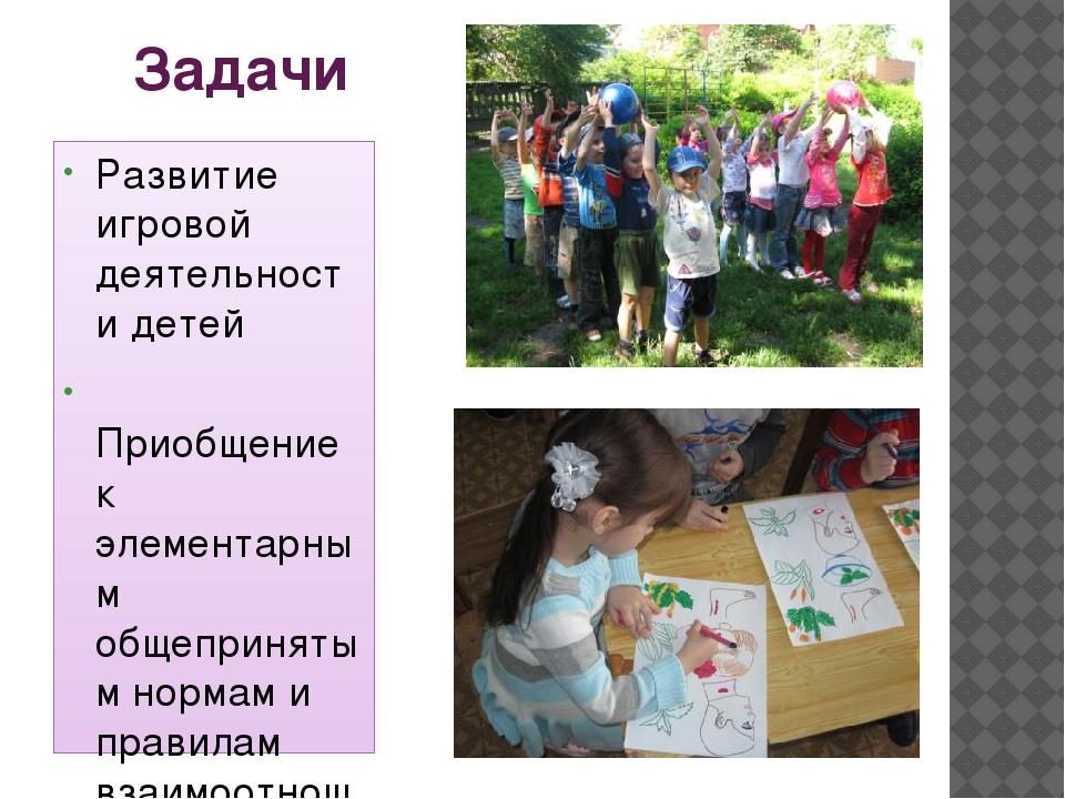 Задачи Развитие игровой деятельности детей Приобщение к элементарным общеприн...