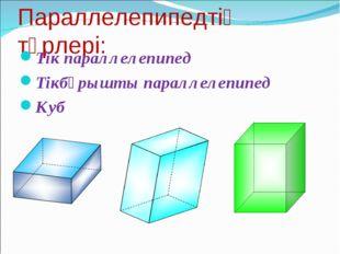 Параллелепипедтің түрлері: Тік параллелепипед Тікбұрышты параллелепипед Куб