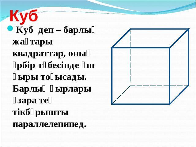 Куб Куб деп – барлық жақтары квадраттар, оның әрбір төбесінде үш қыры тоғысад...