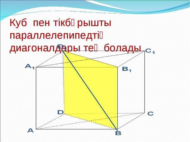 Куб пен тікбұрышты параллелепипедтің диагоналдары тең болады