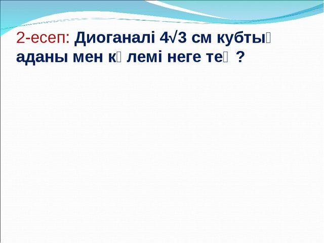 2-есеп: Диоганалі 4√3 см кубтың аданы мен көлемі неге тең?
