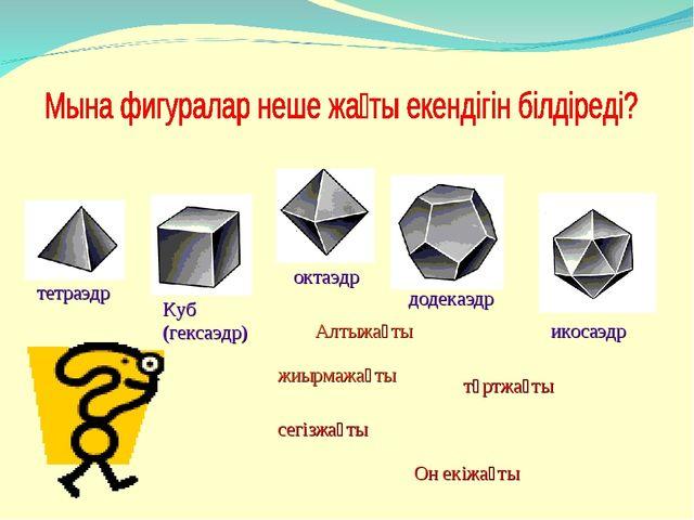 тетраэдр Куб (гексаэдр) октаэдр додекаэдр Алтыжақты жиырмажақты төртжақты сег...