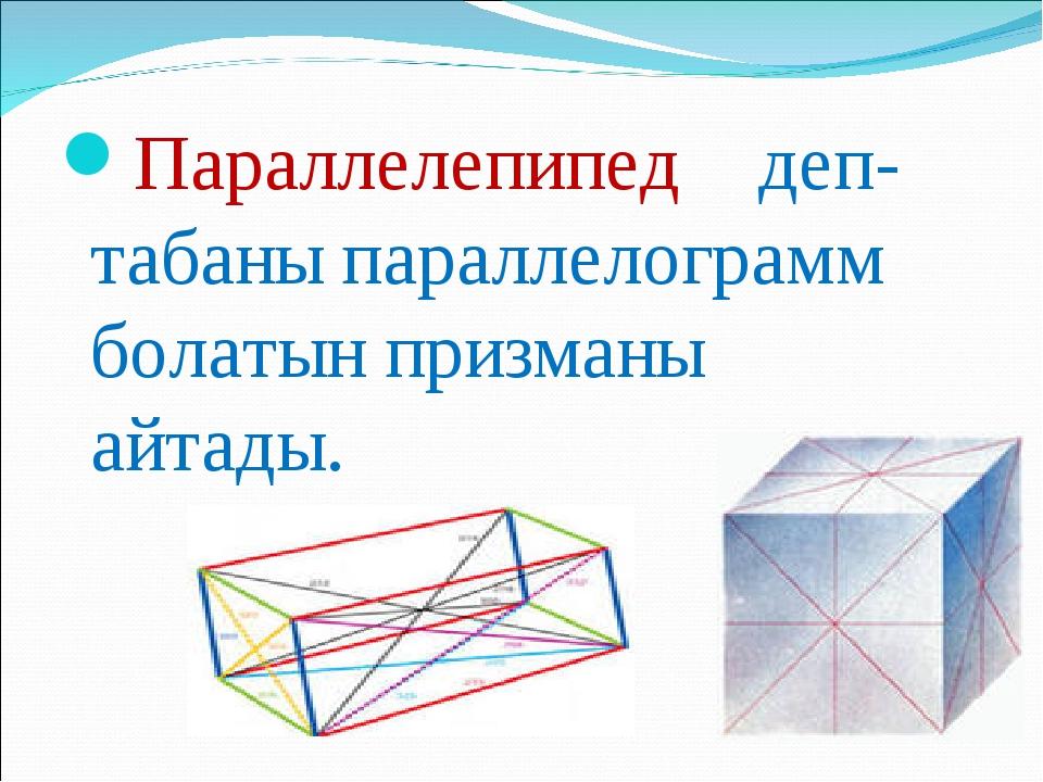 Параллелепипед деп- табаны параллелограмм болатын призманы айтады.