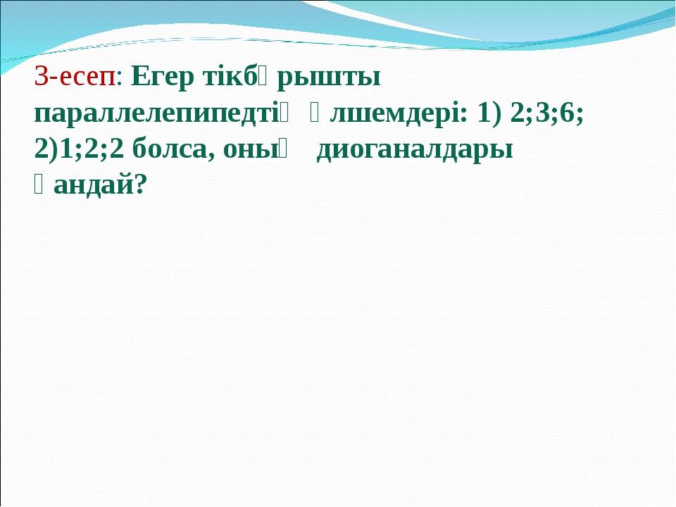 3-есеп: Егер тікбұрышты параллелепипедтің өлшемдері: 1) 2;3;6; 2)1;2;2 болса,...