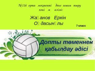 Жақанов Еркін Оңдасынұлы № 116 орта мектептің дене шынықтыру пәні мұғалімі: 7