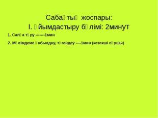 Сабақтың жоспары: І. Ұйымдастыру бөлімі: 2минут 1. Сапқа тұру -------1мин 2.