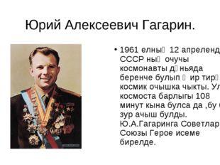 Юрий Алексеевич Гагарин. 1961 елның 12 апрелендә СССР ның очучы космонавты дө
