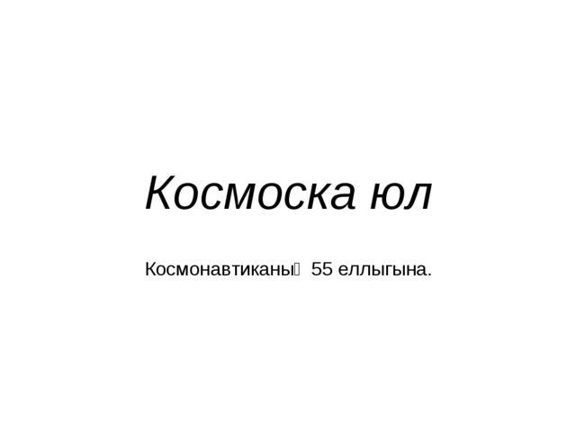 Космоска юл Космонавтиканың 55 еллыгына.