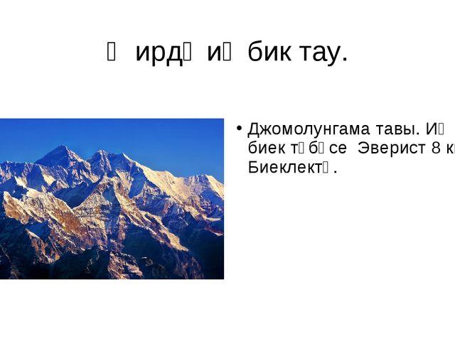 Җирдә иң бик тау. Джомолунгама тавы. Иң биек түбәсе Эверист 8 км. Биеклектә.