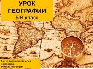 УРОК ГЕОГРАФИИ 5 В класс Автор: Баженова Наталия Викторовна Учитель географии