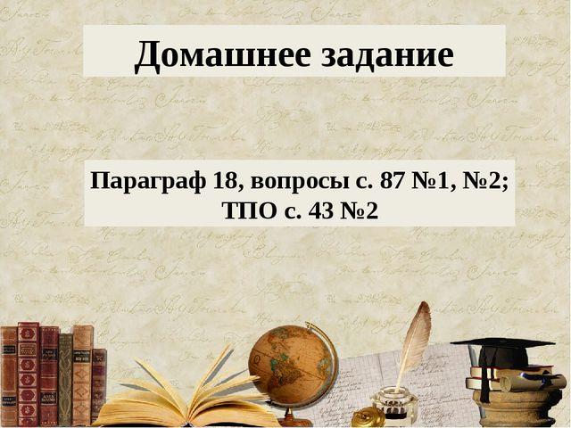 Домашнее задание Параграф 18, вопросы с. 87 №1, №2; ТПО с. 43 №2