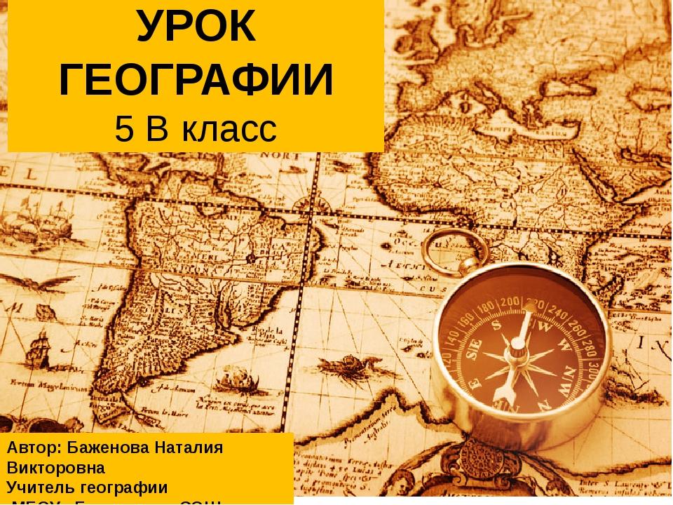 УРОК ГЕОГРАФИИ 5 В класс Автор: Баженова Наталия Викторовна Учитель географии...