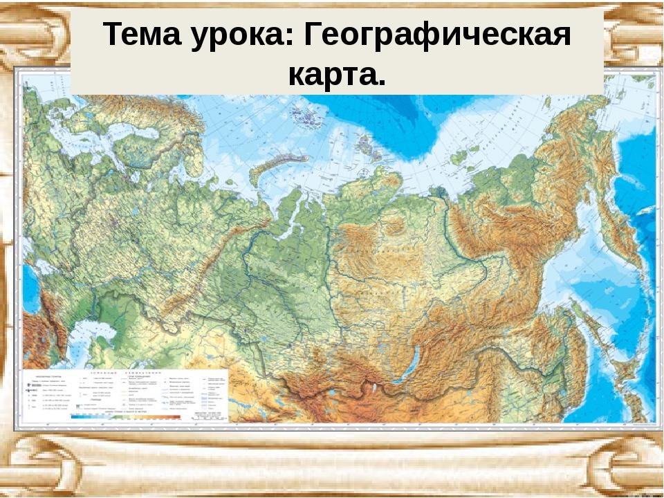 Тема урока: Географическая карта.