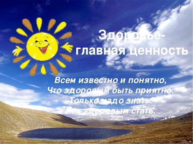 Здоровье- главная ценность Всем известно и понятно, Что здоровым быть приятно...