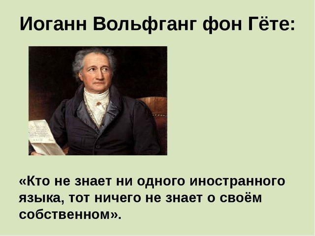 Иоганн Вольфганг фон Гёте: «Кто не знает ни одного иностранного языка, тот ни...