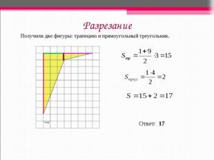 Разрезание Получили две фигуры: трапецию и прямоугольный треугольник. Ответ: 17
