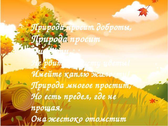 Природа просит доброты, Природа просит милости, Не рвите попусту цветы! Имей...