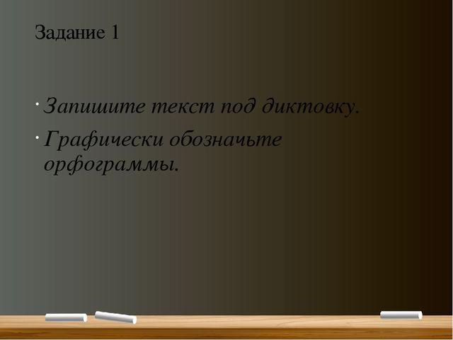 Задание 1 Запишите текст под диктовку. Графически обозначьте орфограммы.