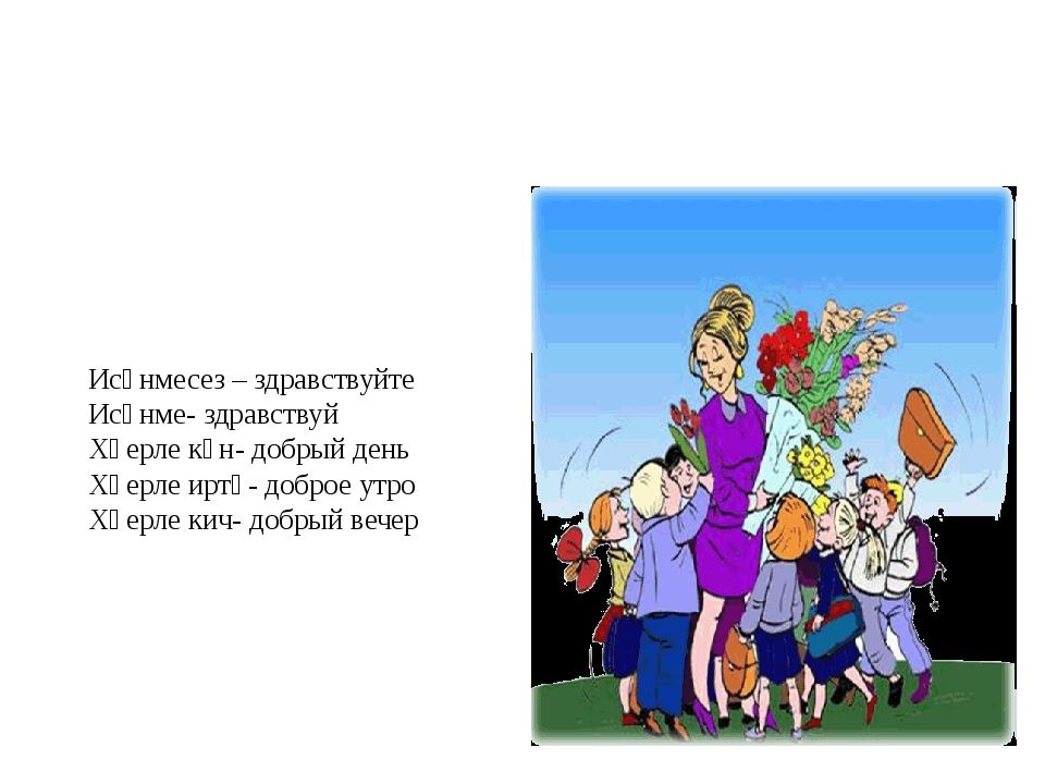 Исәнмесез – здравствуйте Исәнме- здравствуй Хәерле көн- добрый день Хәерле и...