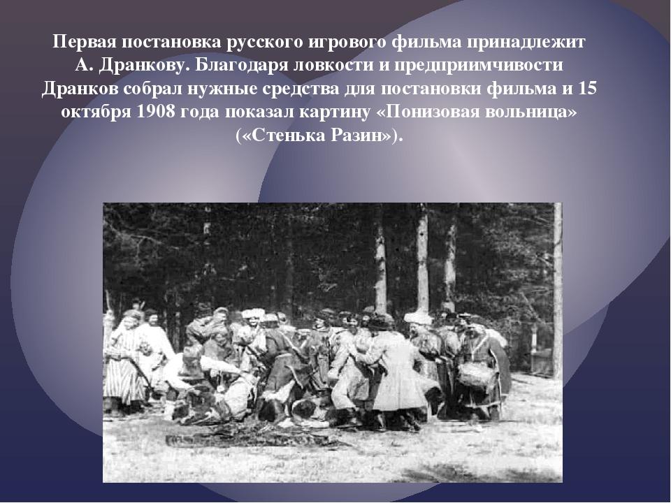 Первая постановка русского игрового фильма принадлежит А. Дранкову. Благодаря...