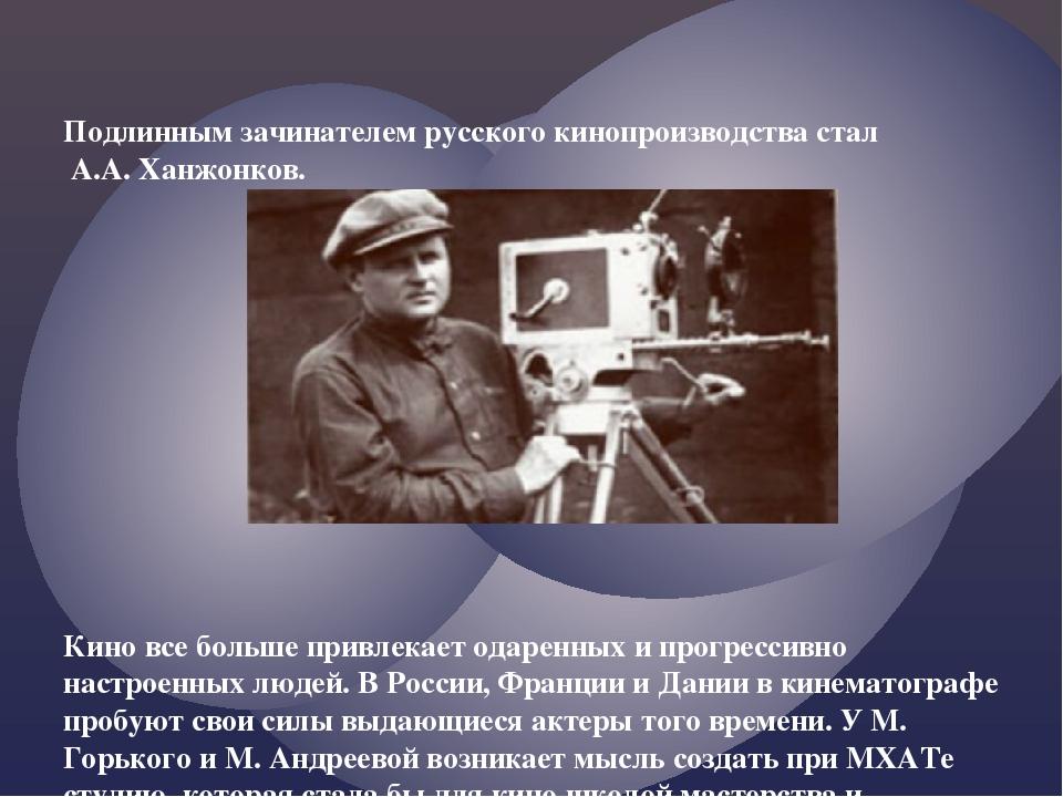 Подлинным зачинателем русского кинопроизводства стал А.А. Ханжонков. Кино все...