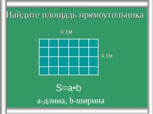 Найдите площадь прямоугольника 4 см 6 см S=a•b а-длина, b-ширина