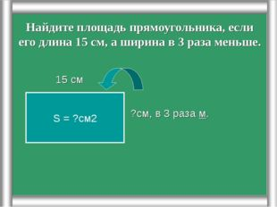 Найдите площадь прямоугольника, если его длина 15 см, а ширина в 3 раза меньш