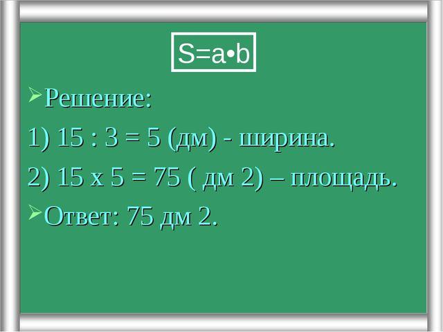 Решение: 1) 15 : 3 = 5 (дм) - ширина. 2) 15 х 5 = 75 ( дм 2) – площадь. Ответ...