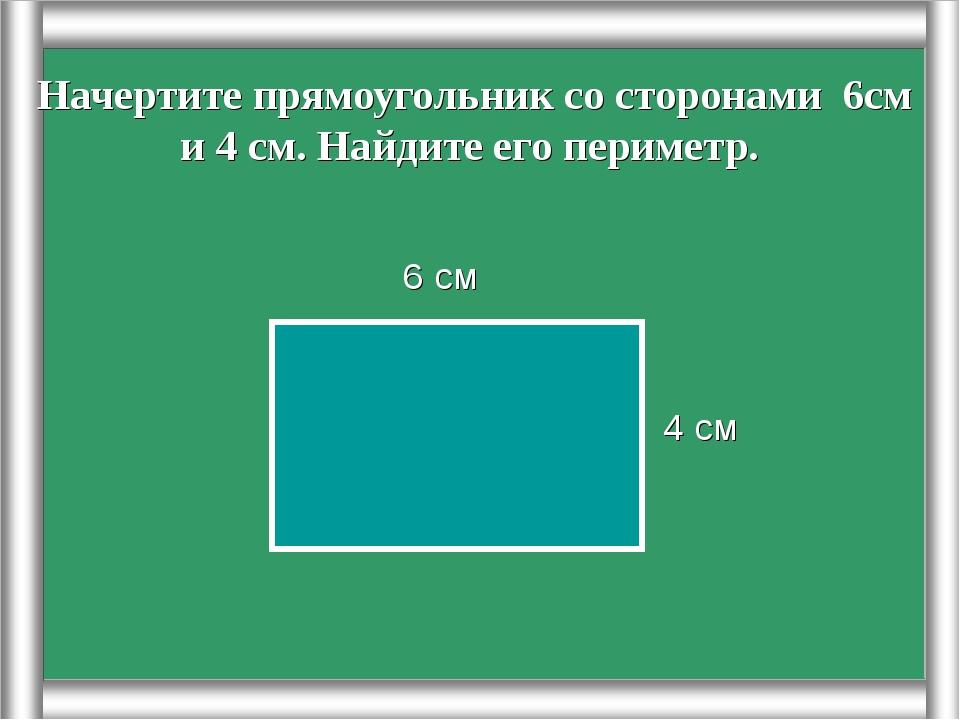 Начертите прямоугольник со сторонами 6см и 4 см. Найдите его периметр. 4 см 6...