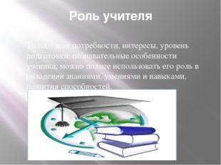Роль учителя Только зная потребности, интересы, уровень подготовки, познавате