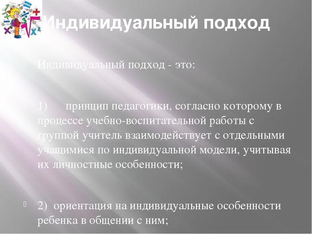 Индивидуальный подход Индивидуальный подход - это: 1) принцип педагогики, сог...